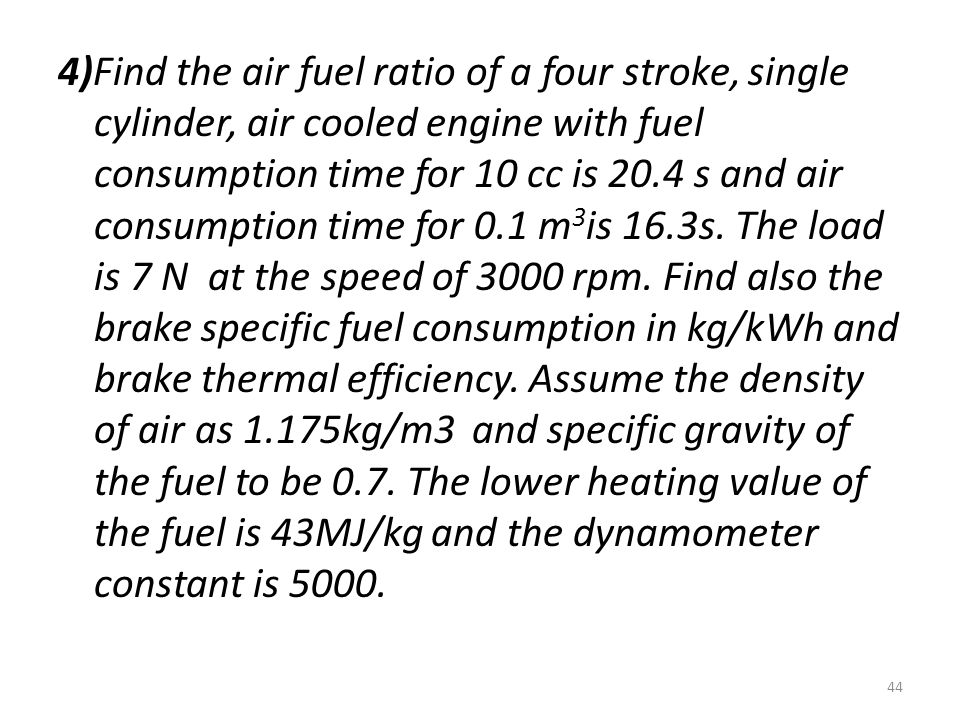 4)Find the air fuel ratio of a four stroke, single cylinder, air cooled engine with fuel consumption time for 10 cc is 20.4 s and air consumption time for 0.1 m3is 16.3s.