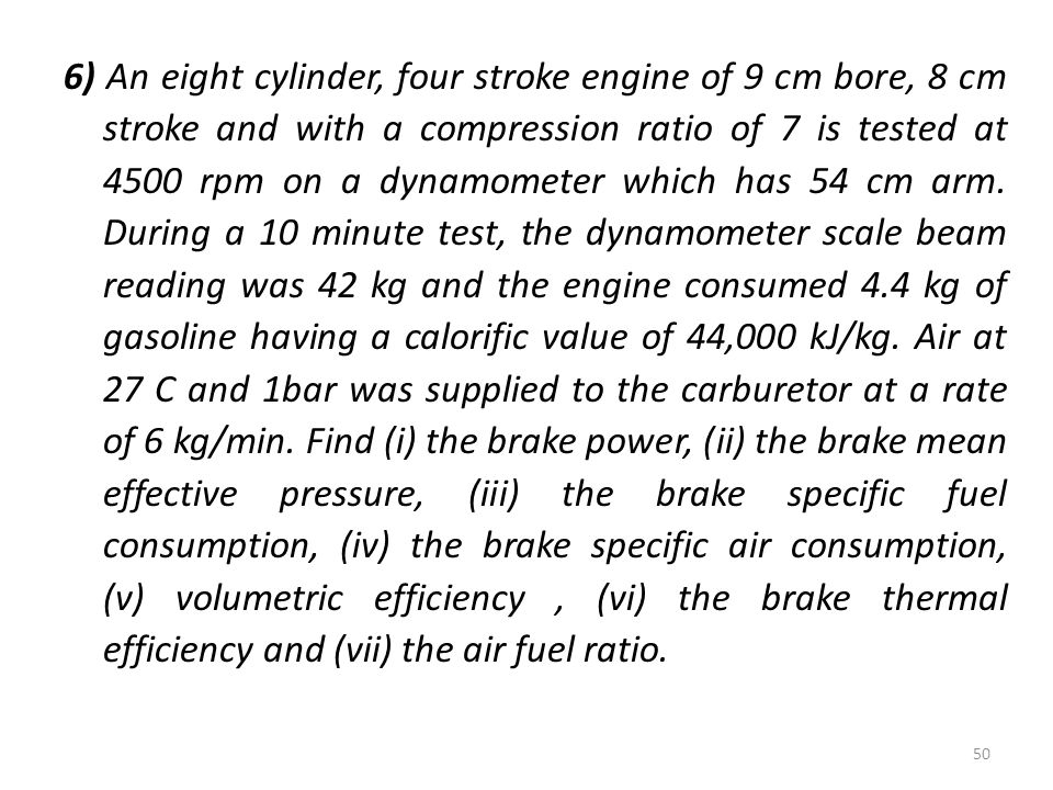6) An eight cylinder, four stroke engine of 9 cm bore, 8 cm stroke and with a compression ratio of 7 is tested at 4500 rpm on a dynamometer which has 54 cm arm.