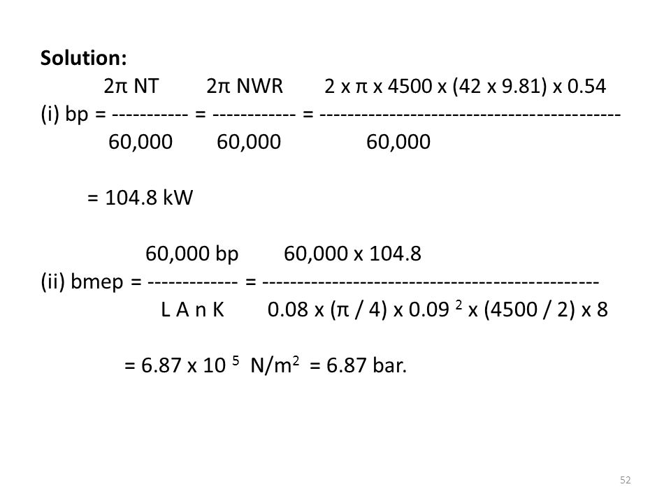 Solution: 2π NT 2π NWR 2 x π x 4500 x (42 x 9.81) x 0.54. (i) bp = ----------- = ------------ = -------------------------------------------