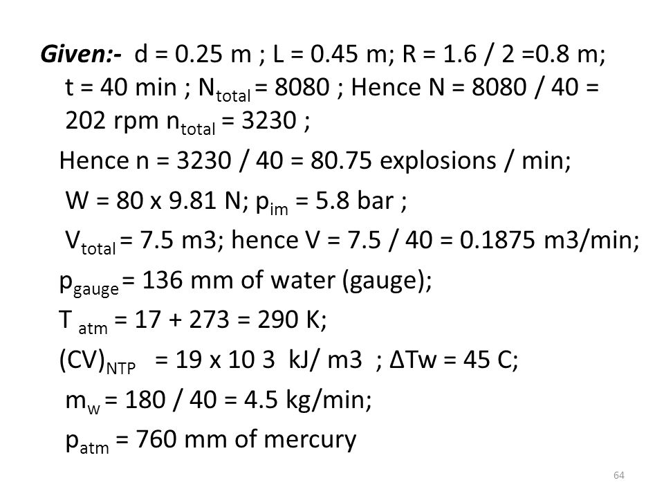 Given:- d = 0.25 m ; L = 0.45 m; R = 1.6 / 2 =0.8 m; t = 40 min ; Ntotal = 8080 ; Hence N = 8080 / 40 = 202 rpm ntotal = 3230 ; Hence n = 3230 / 40 = 80.75 explosions / min; W = 80 x 9.81 N; pim = 5.8 bar ; Vtotal = 7.5 m3; hence V = 7.5 / 40 = 0.1875 m3/min; pgauge = 136 mm of water (gauge); T atm = 17 + 273 = 290 K; (CV)NTP = 19 x 10 3 kJ/ m3 ; ∆Tw = 45 C; mw = 180 / 40 = 4.5 kg/min; patm = 760 mm of mercury