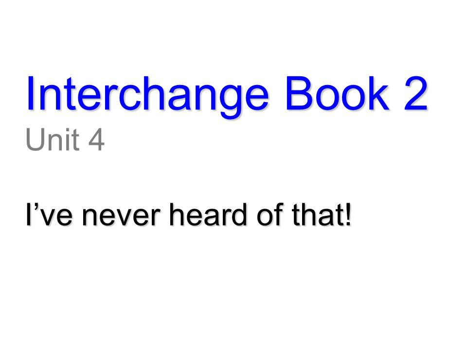 Interchange Book 2 Unit 4 I've never heard of that!