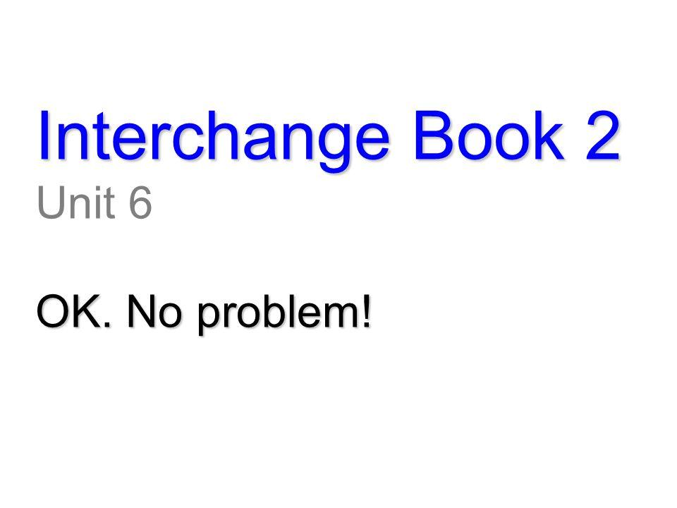 Interchange Book 2 Unit 6 OK. No problem!
