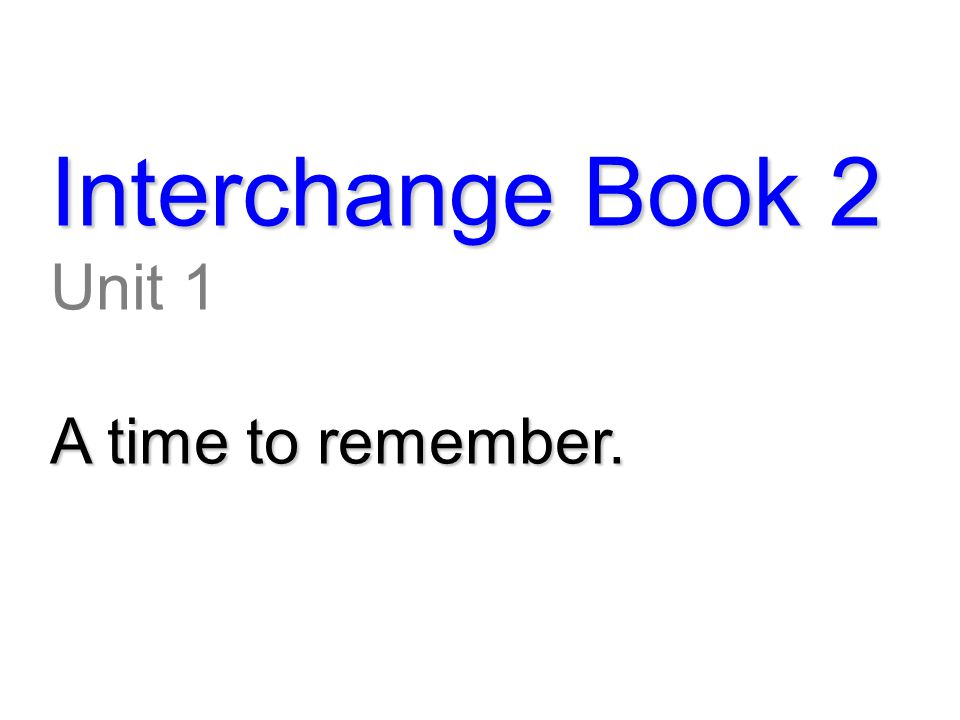 Interchange Book 2 Unit 1 A time to remember.