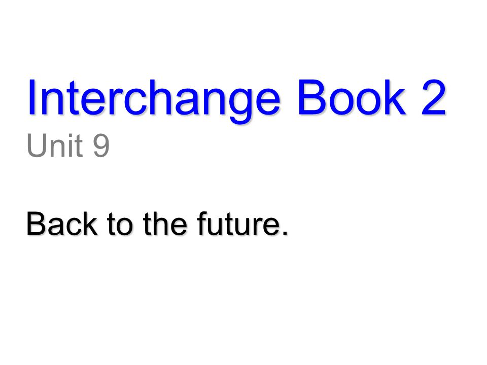 Interchange Book 2 Unit 9 Back to the future.