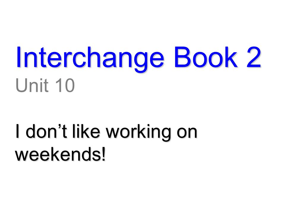Interchange Book 2 Unit 10 I don't like working on weekends!
