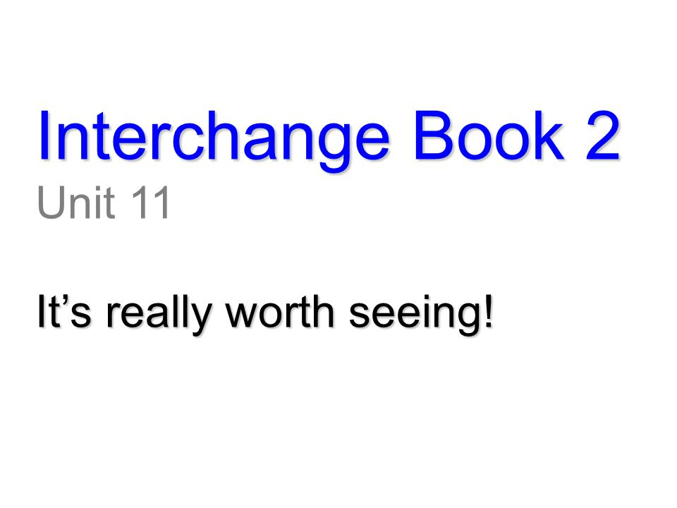 Interchange Book 2 Unit 11 It's really worth seeing!