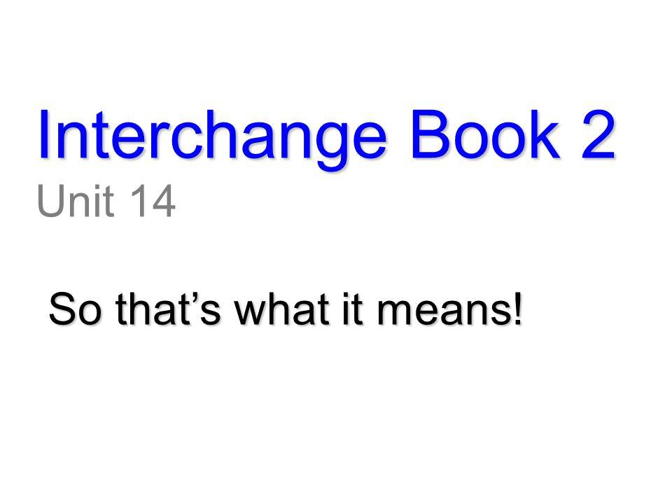 Interchange Book 2 Unit 14 So that's what it means!