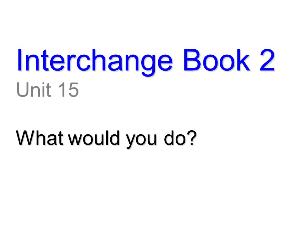 Interchange Book 2 Unit 15 What would you do