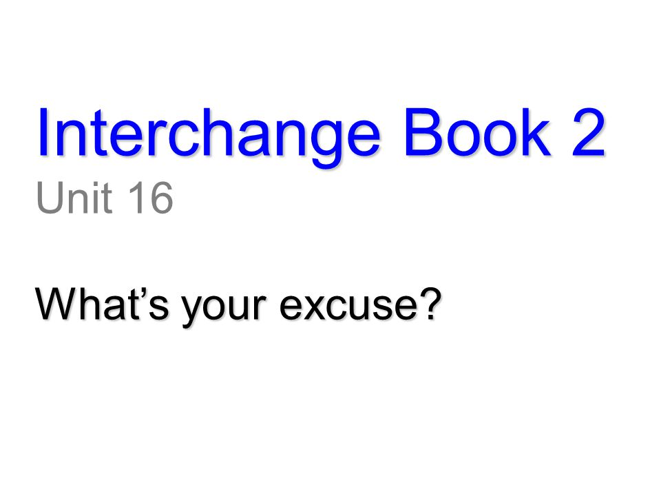 Interchange Book 2 Unit 16 What's your excuse