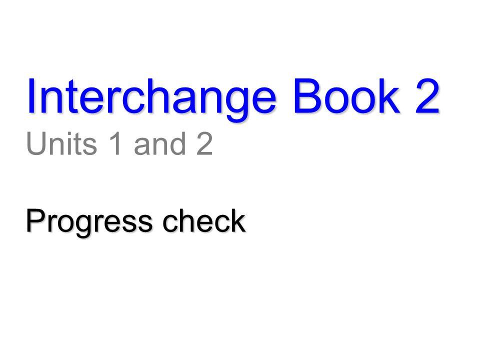 Interchange Book 2 Units 1 and 2 Progress check