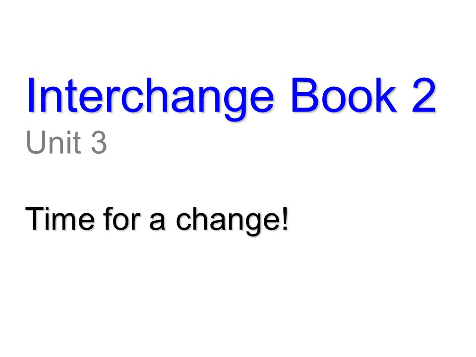 Interchange Book 2 Unit 3 Time for a change!