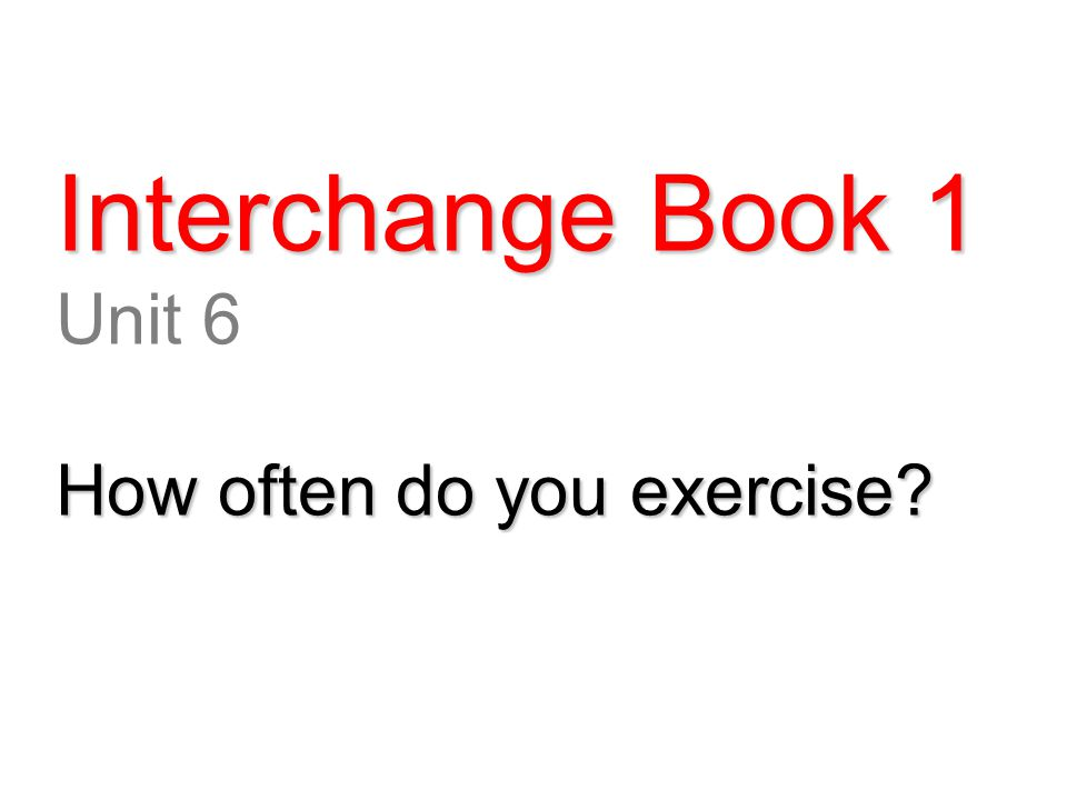 Interchange Book 1 Unit 6 How often do you exercise