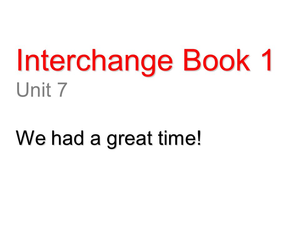 Interchange Book 1 Unit 7 We had a great time!