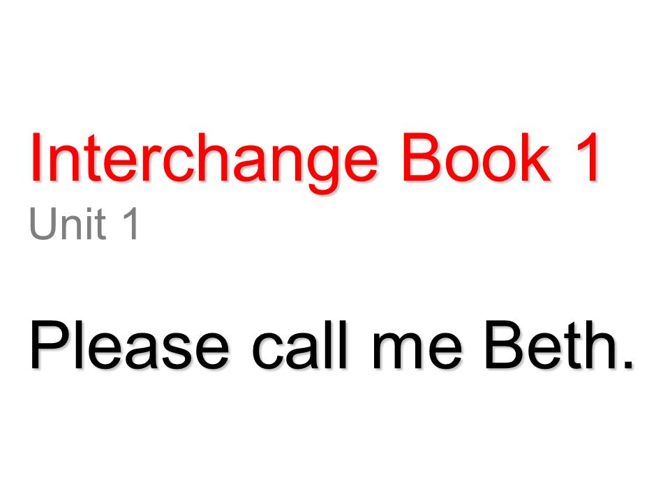 Interchange Book 1 Unit 1 Please call me Beth.