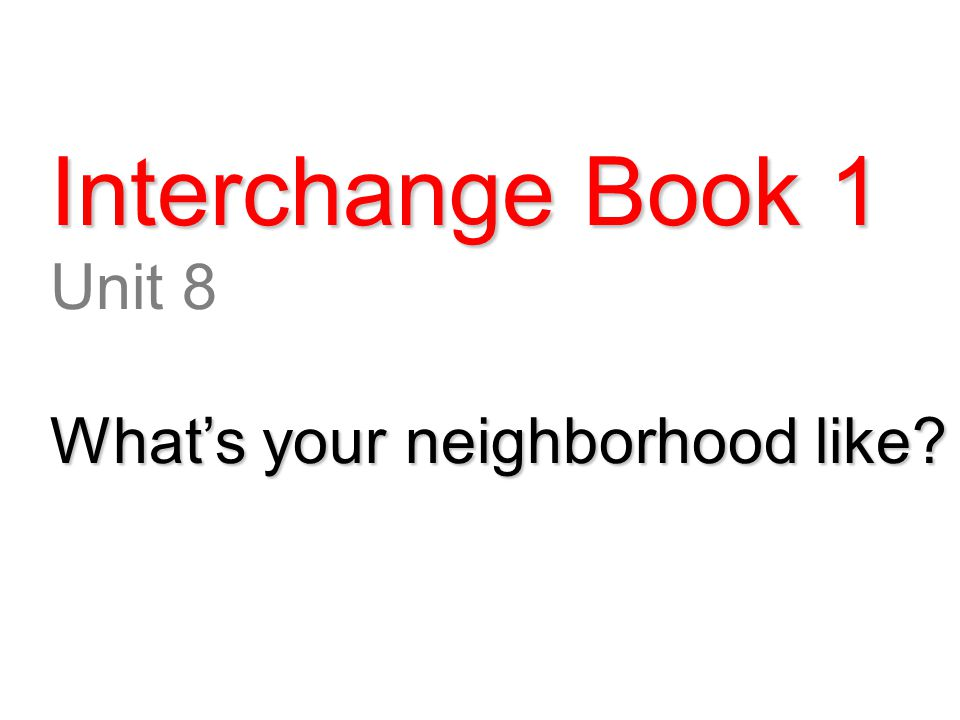 Interchange Book 1 Unit 8 What's your neighborhood like