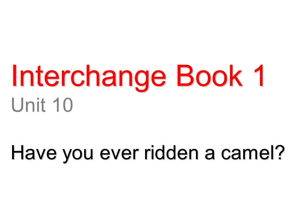 Interchange Book 1 Unit 10 Have you ever ridden a camel