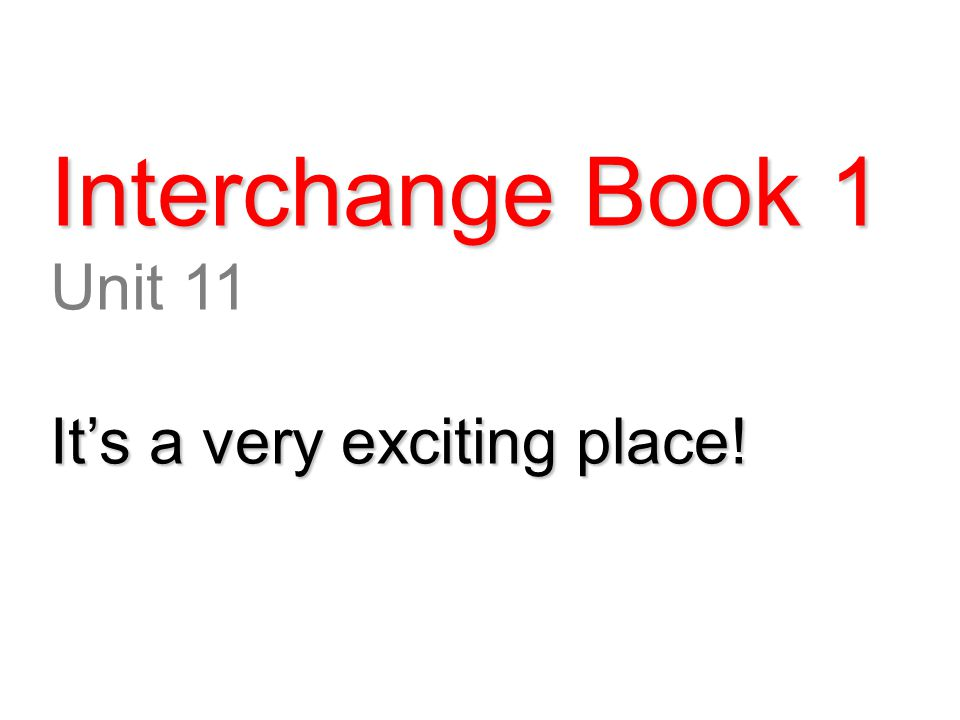 Interchange Book 1 Unit 11 It's a very exciting place!