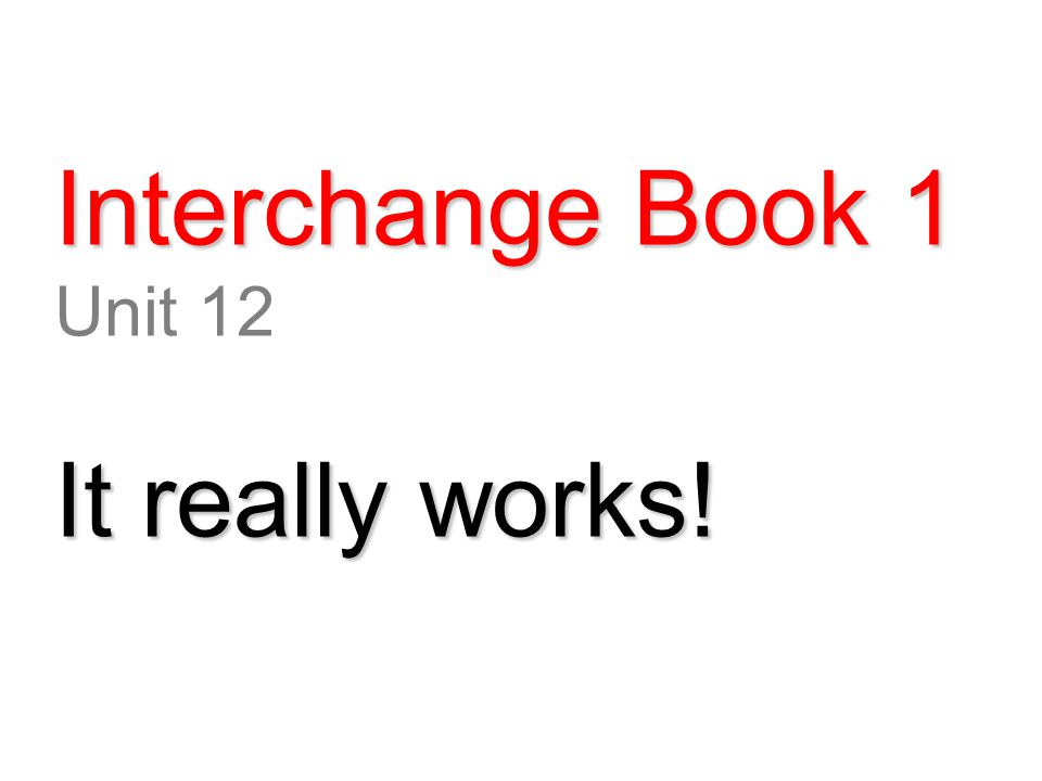 Interchange Book 1 Unit 12 It really works!