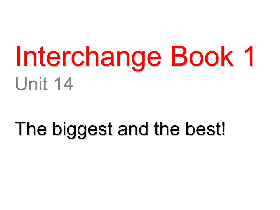 Interchange Book 1 Unit 14 The biggest and the best!