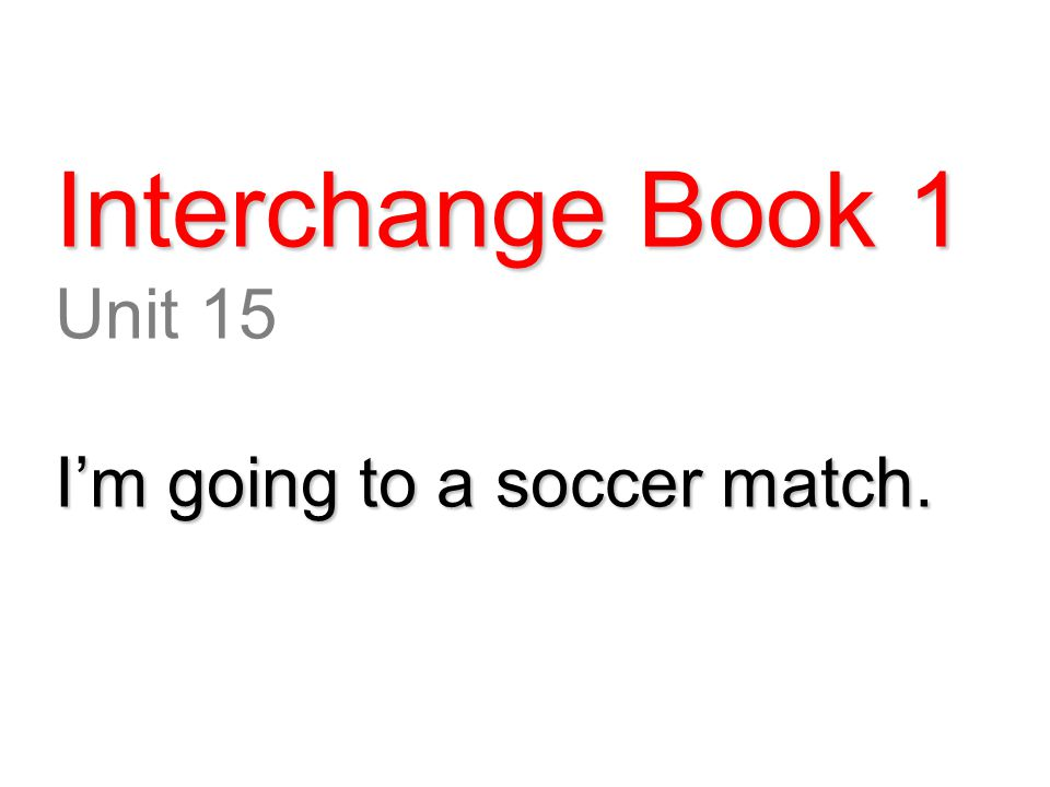 Interchange Book 1 Unit 15 I'm going to a soccer match.