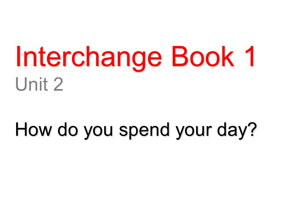 Interchange Book 1 Unit 2 How do you spend your day