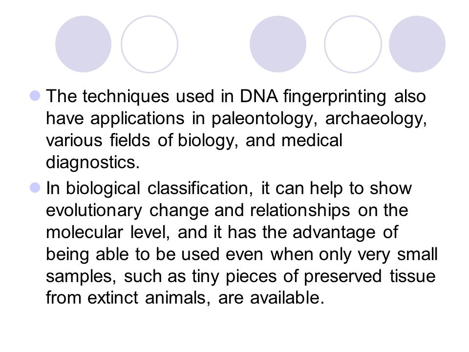The techniques used in DNA fingerprinting also have applications in paleontology, archaeology, various fields of biology, and medical diagnostics.