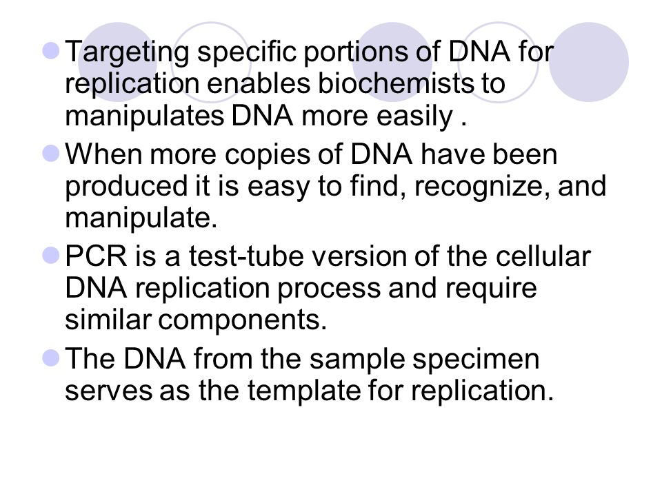 Targeting specific portions of DNA for replication enables biochemists to manipulates DNA more easily .