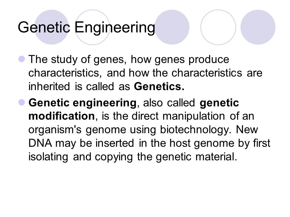 Genetic Engineering The study of genes, how genes produce characteristics, and how the characteristics are inherited is called as Genetics.