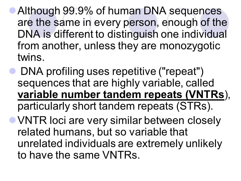 Although 99.9% of human DNA sequences are the same in every person, enough of the DNA is different to distinguish one individual from another, unless they are monozygotic twins.