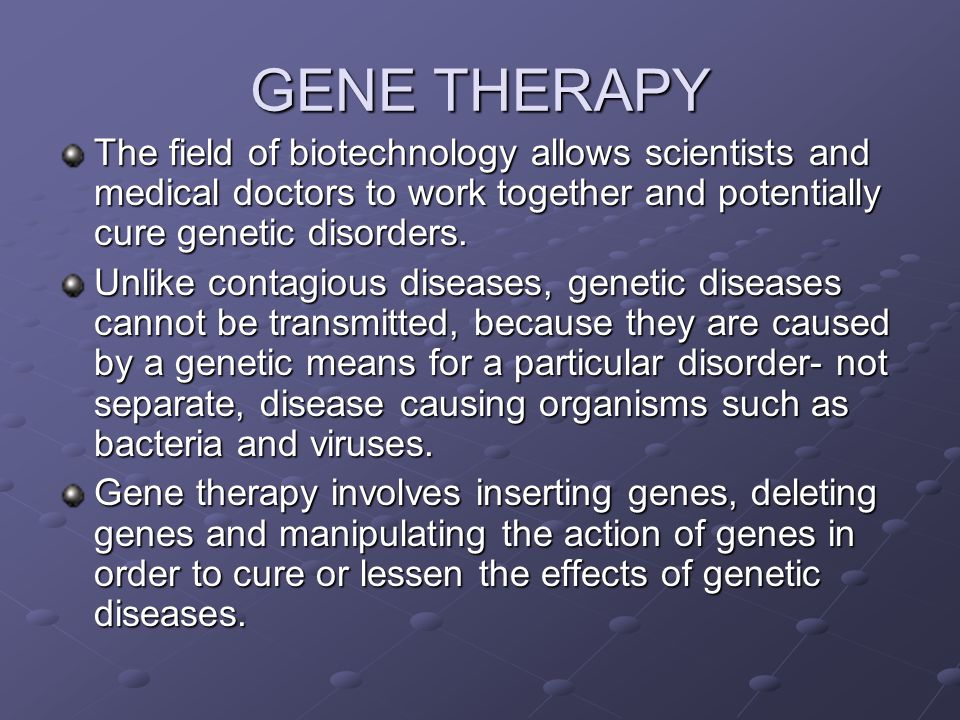 GENE THERAPY The field of biotechnology allows scientists and medical doctors to work together and potentially cure genetic disorders.