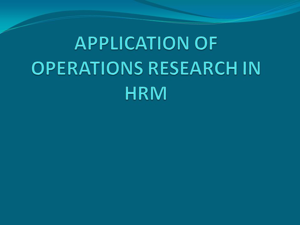 APPLICATION OF OPERATIONS RESEARCH IN HRM