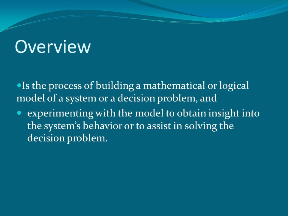 Overview Is the process of building a mathematical or logical model of a system or a decision problem, and.