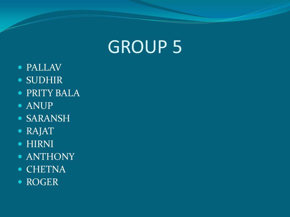 GROUP 5 PALLAV SUDHIR PRITY BALA ANUP SARANSH RAJAT HIRNI ANTHONY