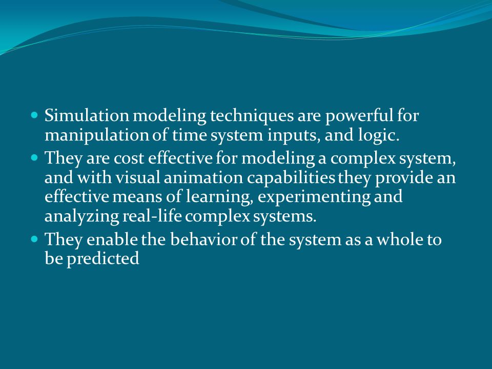 Simulation modeling techniques are powerful for manipulation of time system inputs, and logic.