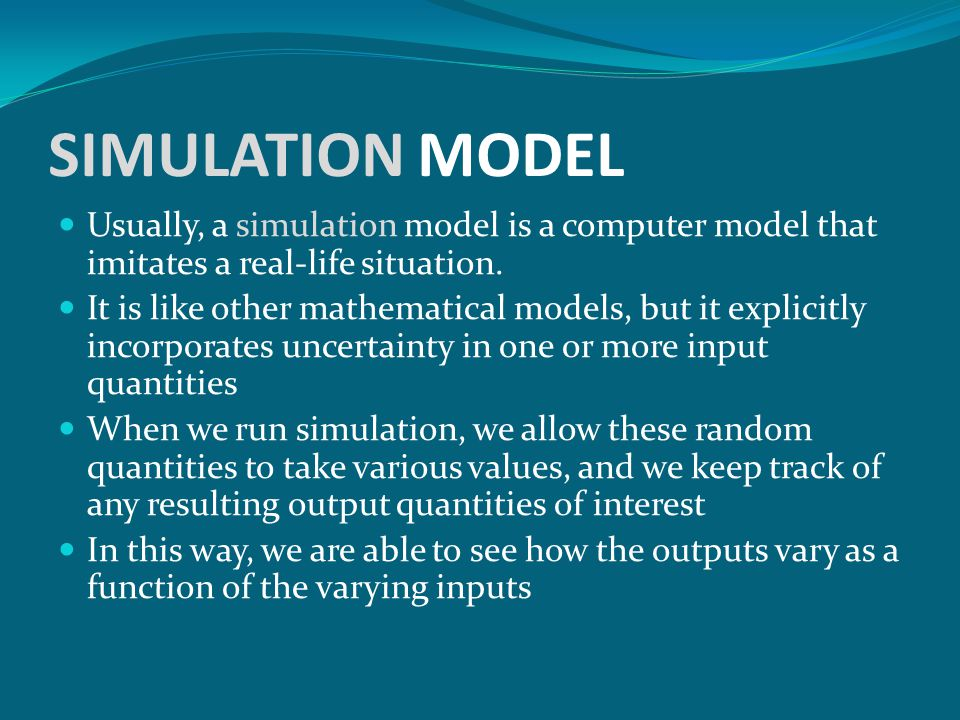 SIMULATION MODEL Usually, a simulation model is a computer model that imitates a real-life situation.