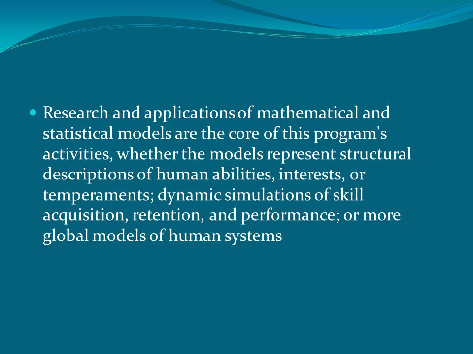 Research and applications of mathematical and statistical models are the core of this program s activities, whether the models represent structural descriptions of human abilities, interests, or temperaments; dynamic simulations of skill acquisition, retention, and performance; or more global models of human systems