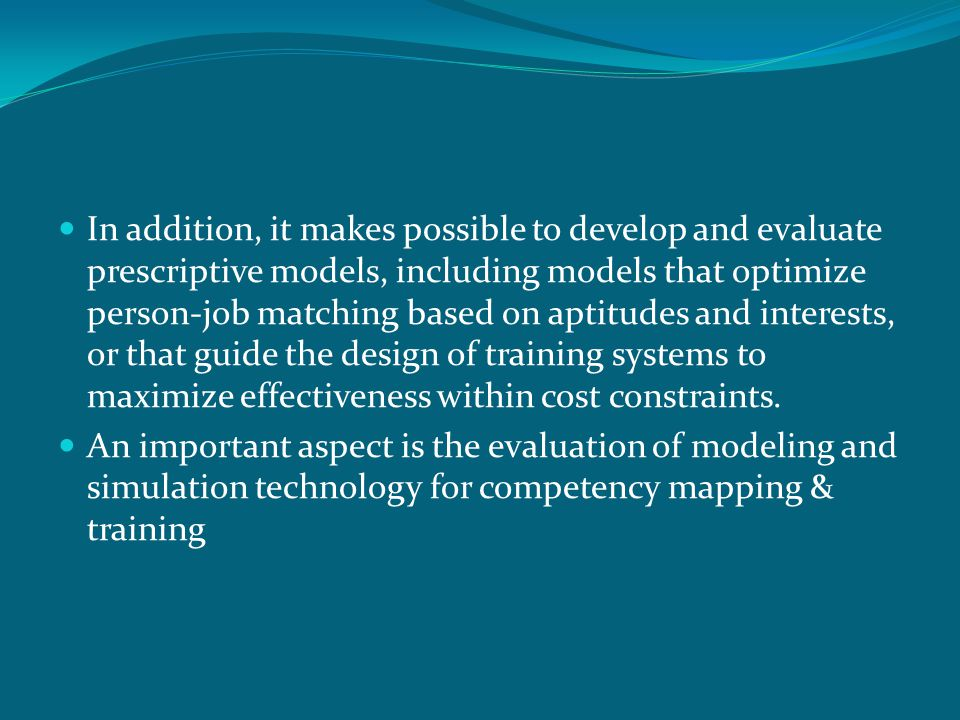In addition, it makes possible to develop and evaluate prescriptive models, including models that optimize person-job matching based on aptitudes and interests, or that guide the design of training systems to maximize effectiveness within cost constraints.