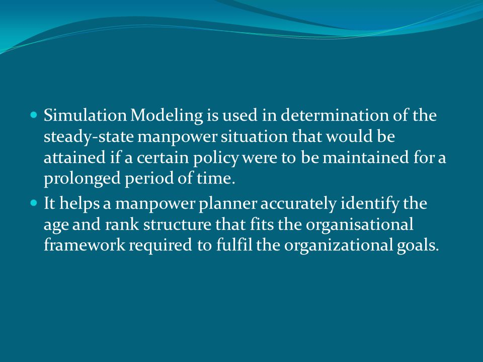 Simulation Modeling is used in determination of the steady-state manpower situation that would be attained if a certain policy were to be maintained for a prolonged period of time.