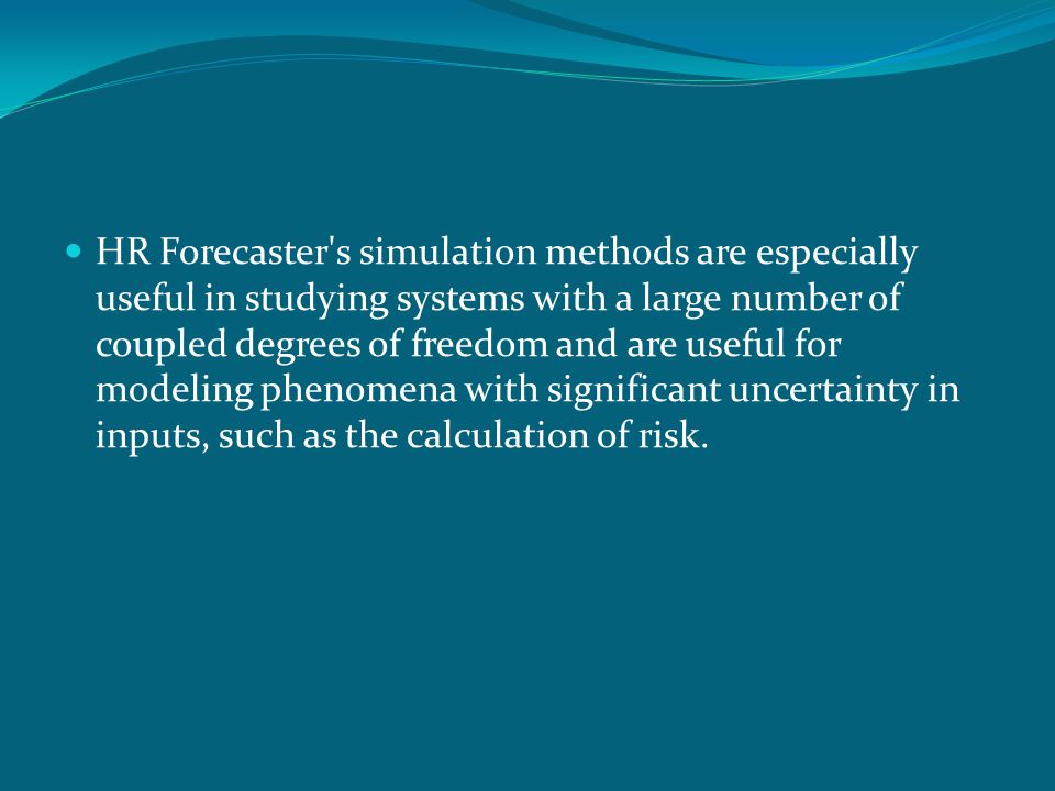 HR Forecaster s simulation methods are especially useful in studying systems with a large number of coupled degrees of freedom and are useful for modeling phenomena with significant uncertainty in inputs, such as the calculation of risk.