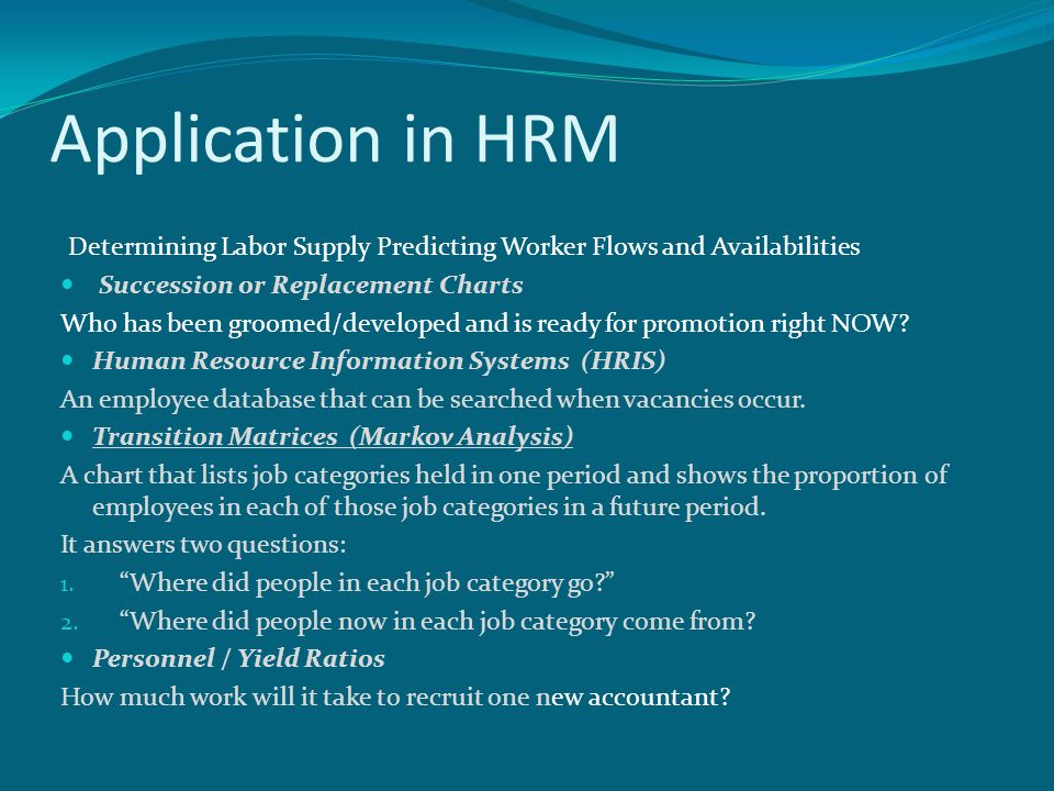 Application in HRM Determining Labor Supply Predicting Worker Flows and Availabilities. Succession or Replacement Charts.