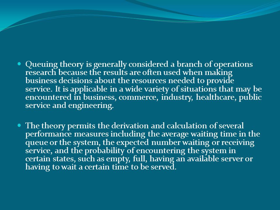 Queuing theory is generally considered a branch of operations research because the results are often used when making business decisions about the resources needed to provide service. It is applicable in a wide variety of situations that may be encountered in business, commerce, industry, healthcare, public service and engineering.