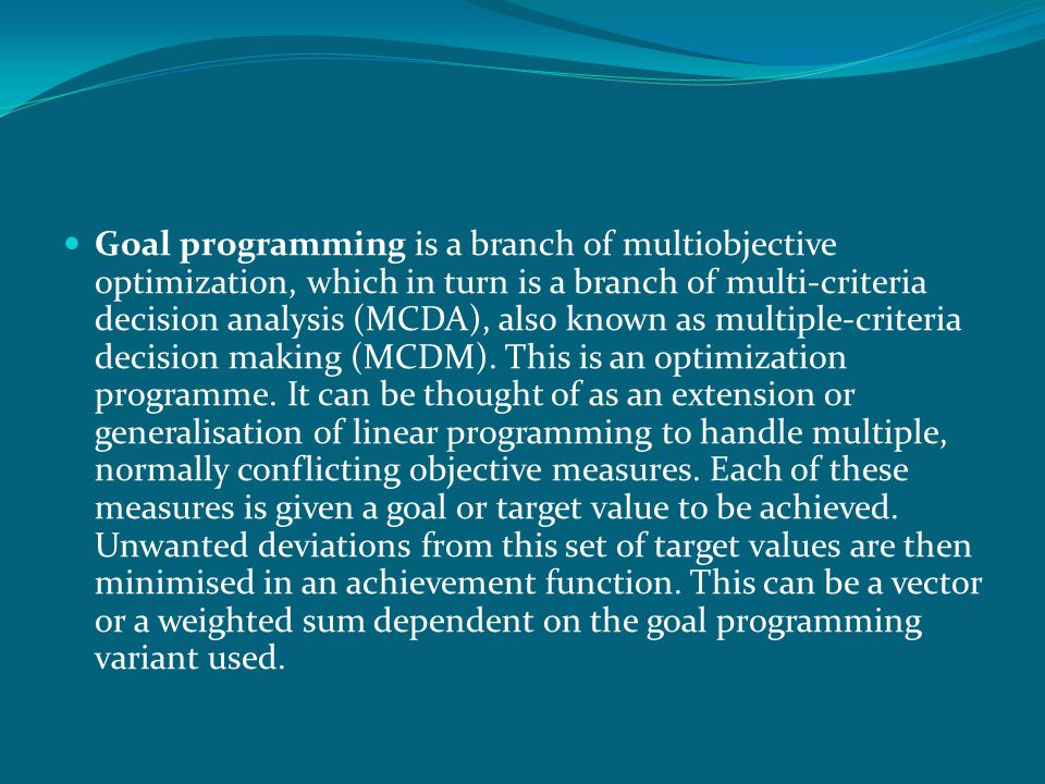Goal programming is a branch of multiobjective optimization, which in turn is a branch of multi-criteria decision analysis (MCDA), also known as multiple-criteria decision making (MCDM).