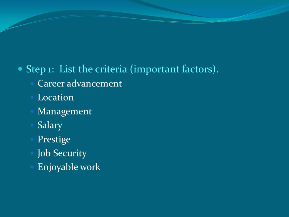 Step 1: List the criteria (important factors).