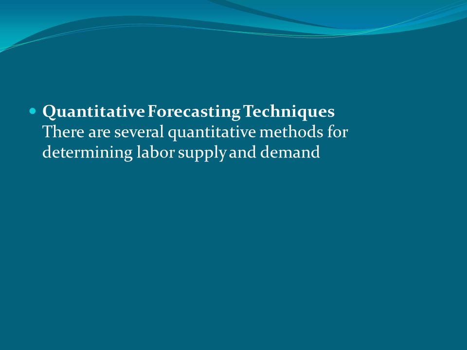 Quantitative Forecasting Techniques There are several quantitative methods for determining labor supply and demand