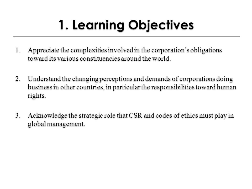 1. Learning Objectives Appreciate the complexities involved in the corporation's obligations toward its various constituencies around the world.