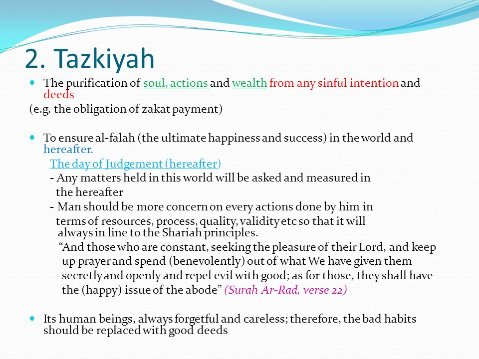 2. Tazkiyah The purification of soul, actions and wealth from any sinful intention and deeds. (e.g. the obligation of zakat payment)
