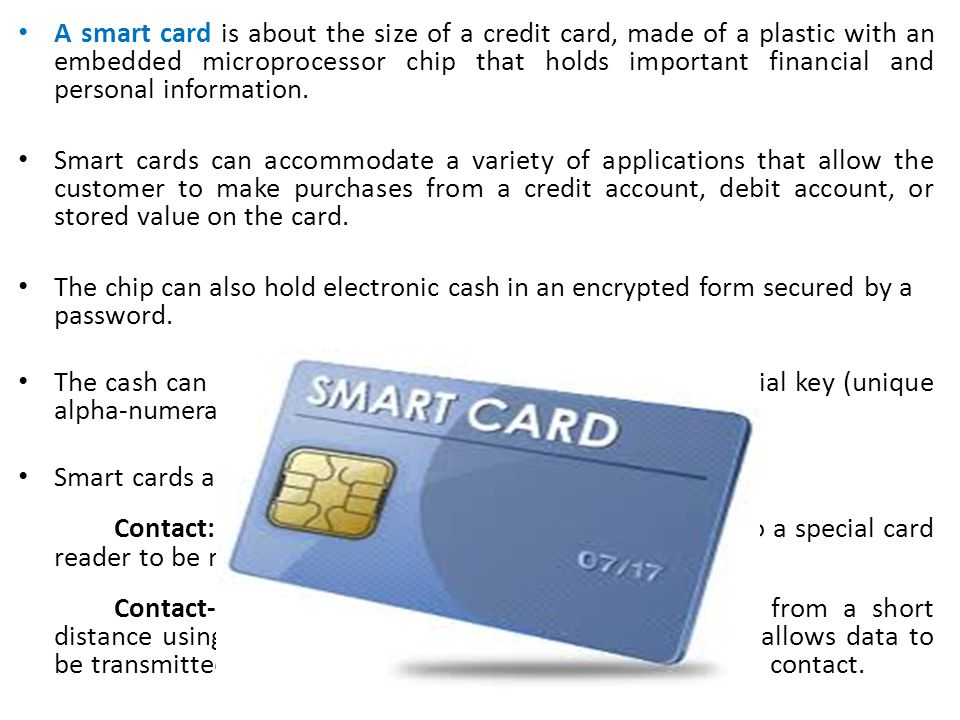 A smart card is about the size of a credit card, made of a plastic with an embedded microprocessor chip that holds important financial and personal information.