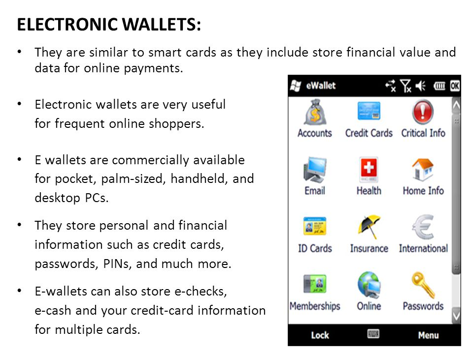ELECTRONIC WALLETS: They are similar to smart cards as they include store financial value and data for online payments.