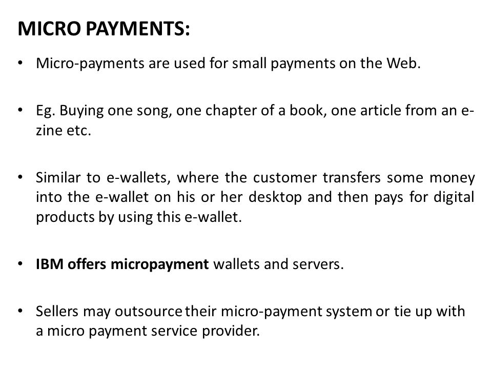 MICRO PAYMENTS: Micro-payments are used for small payments on the Web.