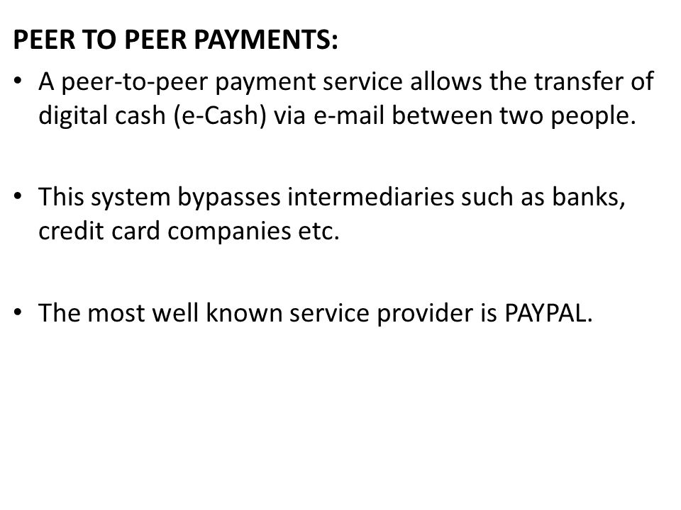 PEER TO PEER PAYMENTS: A peer-to-peer payment service allows the transfer of digital cash (e-Cash) via  between two people.